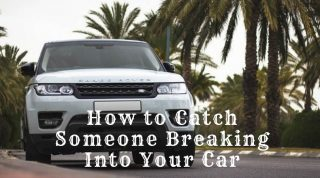 How To Catch Someone Breaking Intostealing Your Car