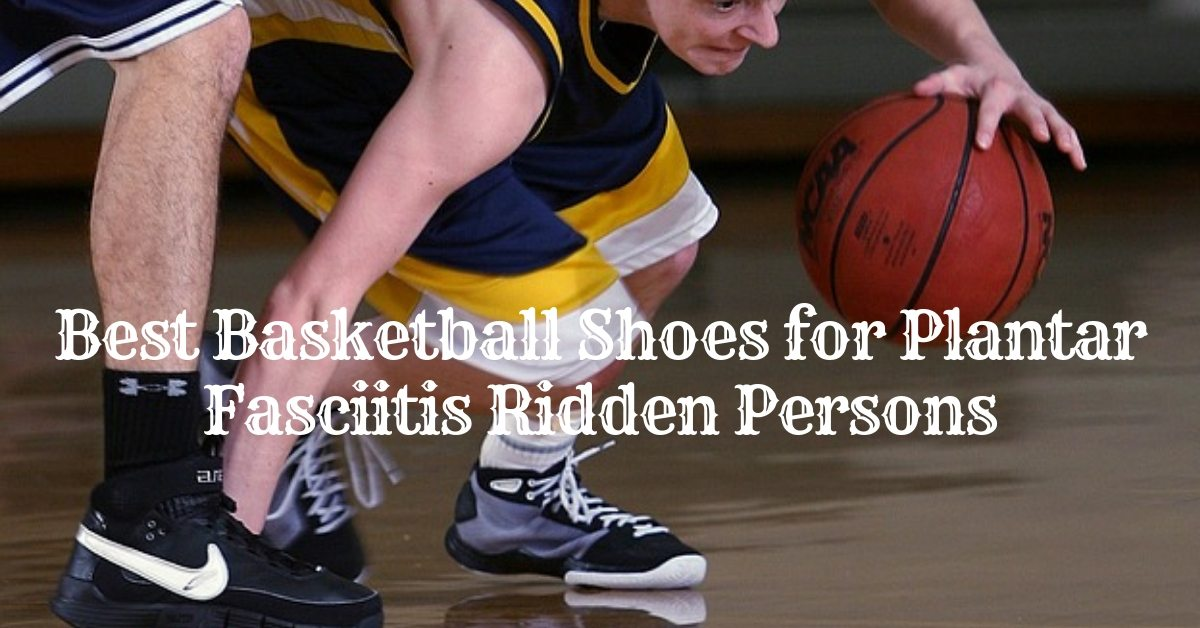 cc98aecb5d9 Best Basketball Shoes for Plantar Fasciitis Ridden Persons